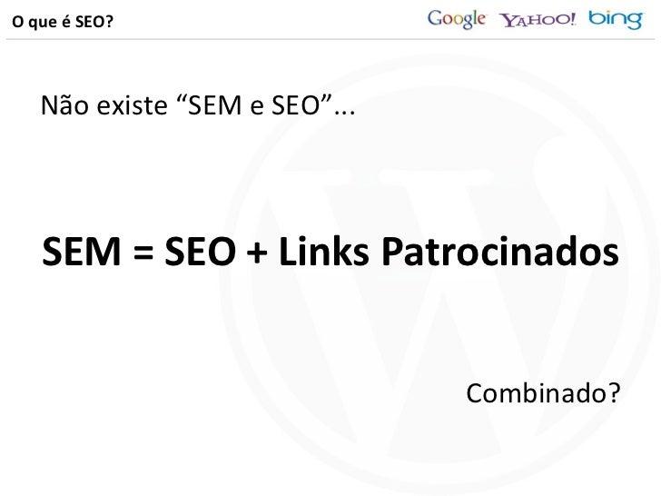 "O que é SEO? <ul><li>Não existe ""SEM e SEO""... </li></ul><ul><li>SEM = SEO + Links Patrocinados </li></ul><ul><li>Combinad..."