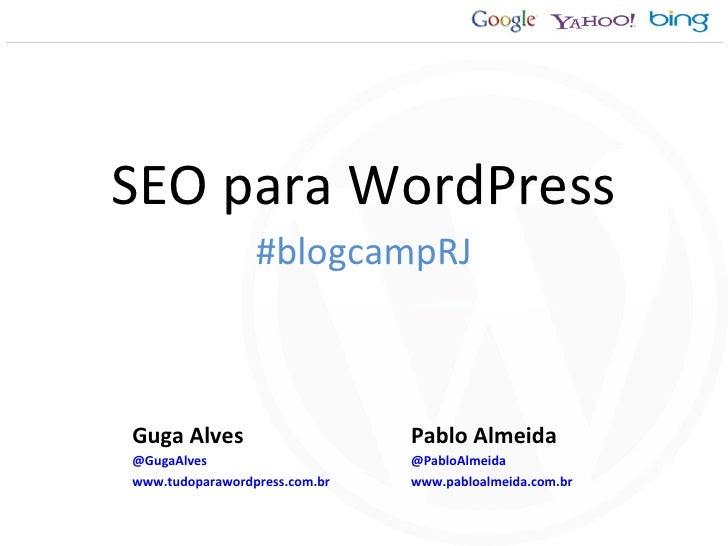 SEO para WordPress Pablo Almeida @PabloAlmeida www.pabloalmeida.com.br Guga Alves @GugaAlves www.tudoparawordpress.com.br ...