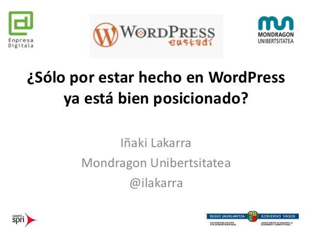 ¿Sólo por estar hecho en WordPress ya está bien posicionado? Iñaki Lakarra Mondragon Unibertsitatea @ilakarra