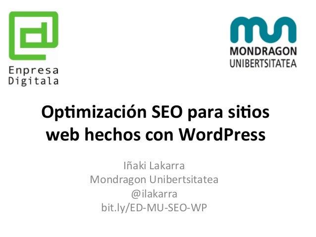 Op#mización  SEO  para  si#os  web  hechos  con  WordPress  Iñaki  Lakarra  Mondragon  Unibertsitatea  @ilakarra  bit.ly/E...
