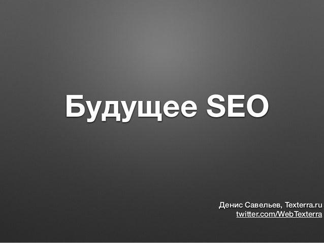 Будущее SEO Денис Савельев, Texterra.ru twitter.com/WebTexterra