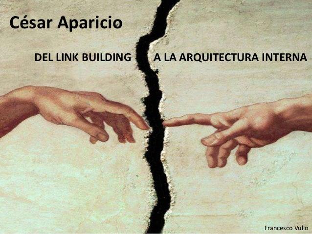 DEL LINK BUILDING A LA ARQUITECTURA INTERNA César Aparicio Francesco Vullo