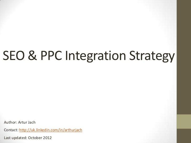 SEO & PPC Integration StrategyAuthor: Artur JachContact: http://uk.linkedin.com/in/arthurjachLast updated: October 2012