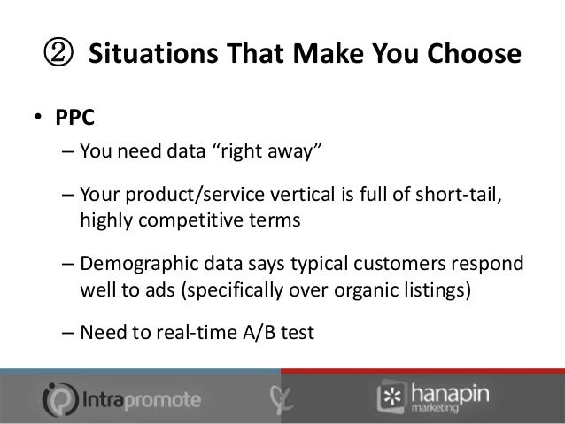 ② Situations That Make You Choose• PPC  – Website infrastructure can't be SEO'd  – Extensive list of keywords that need to...