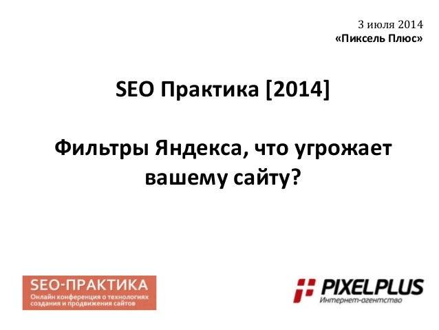 SEO Практика [2014] Фильтры Яндекса, что угрожает вашему сайту? 3 июля 2014 «Пиксель Плюс»