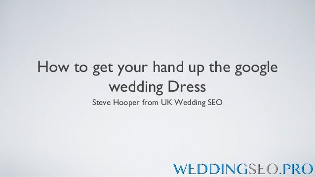 How to get your hand up the google         wedding Dress       Steve Hooper from UK Wedding SEO