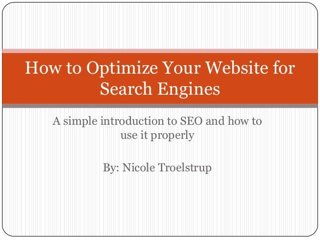 How to Optimize Your Website A simple introduction to SEO and how to              use it properly          By: Nicole Troe...