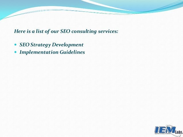 Here is a list of our SEO consulting services:  SEO Strategy Development  Implementation Guidelines