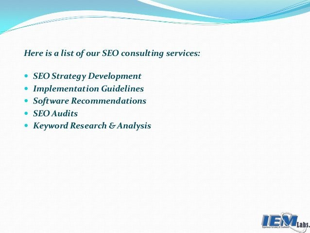 Here is a list of our SEO consulting services:  SEO Strategy Development  Implementation Guidelines  Software Recommend...