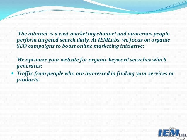 The internet is a vast marketing channel and numerous people perform targeted search daily. At IEMLabs, we focus on organi...
