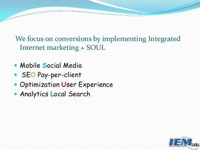 We focus on conversions by implementing Integrated Internet marketing + SOUL  Mobile Social Media  SEO Pay-per-client  ...