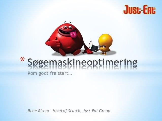Kom godt fra start… * Rune Risom – Head of Search, Just-Eat Group