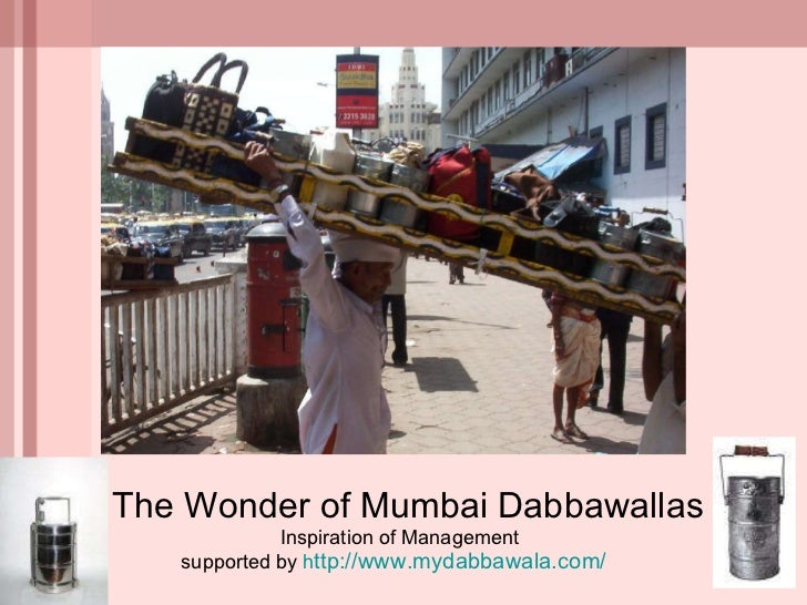 The Wonder of Mumbai Dabbawallas  Inspiration of Management supported by  h ttp://www.mydabbawala.com/
