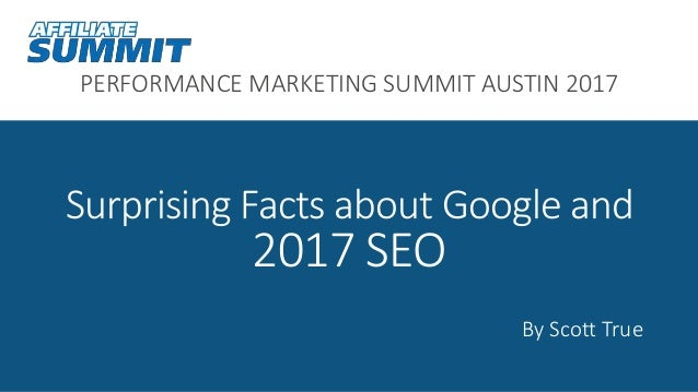 PERFORMANCE MARKETING SUMMIT AUSTIN 2017 Surprising Facts about Google and 2017 SEO By Scott True