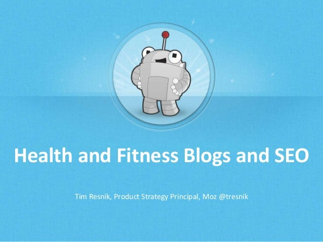 Health and Fitness Blogs and SEO Tim Resnik, Product Strategy Principal, Moz @tresnik