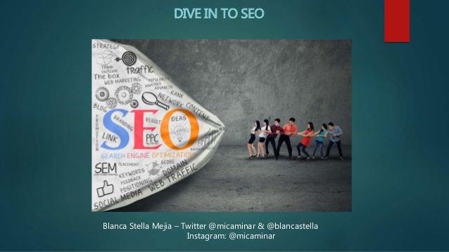 DIVE IN TO SEO Blanca Stella Mejia – Twitter @micaminar & @blancastella Instagram: @micaminar