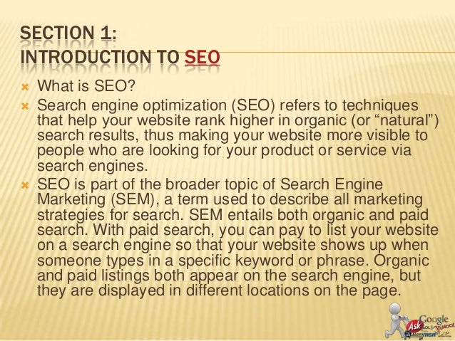 SECTION 1:INTRODUCTION TO SEO   What is SEO?   Search engine optimization (SEO) refers to techniques    that help your w...