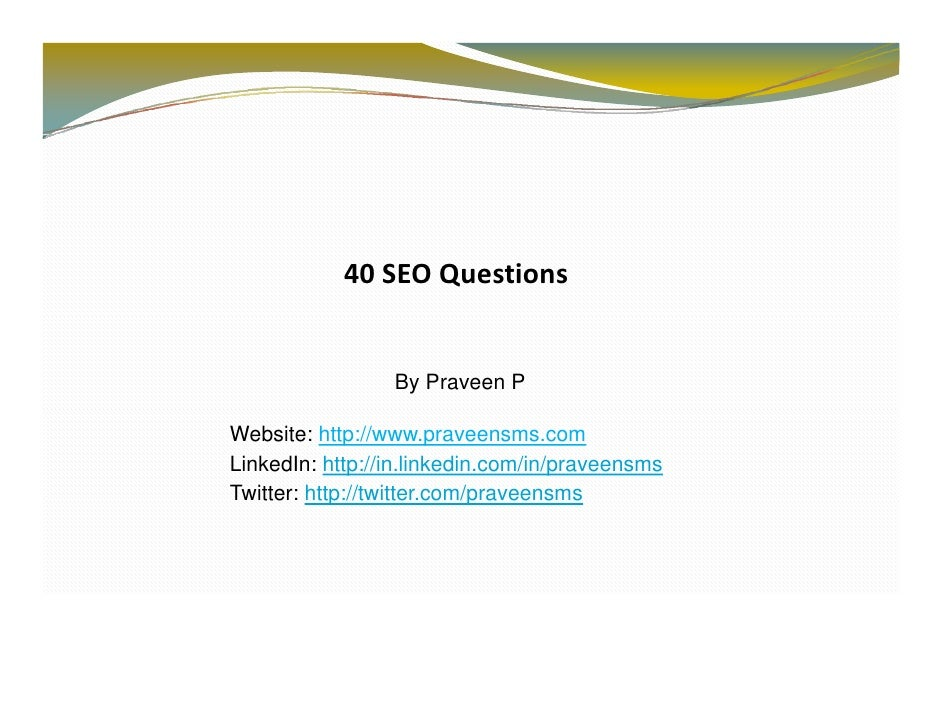 40 SEOQuestions                    By Praveen P  Website: http://www.praveensms.com LinkedIn: http://in.linkedin.com/in/p...