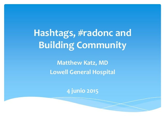 Hashtags, #radonc and Building Community Matthew Katz, MD Lowell General Hospital 4 junio 2015