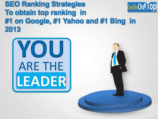 SEO Ranking Strategies To obtain top ranking in #1 on Google, #1 Yahoo and #1 Bing in 2013 YOUARE THE LEADER