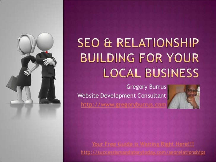 SEO & Relationship Building For Your Local BusineSs<br />Gregory Burrus<br />Website Development Consultant<br />http://ww...