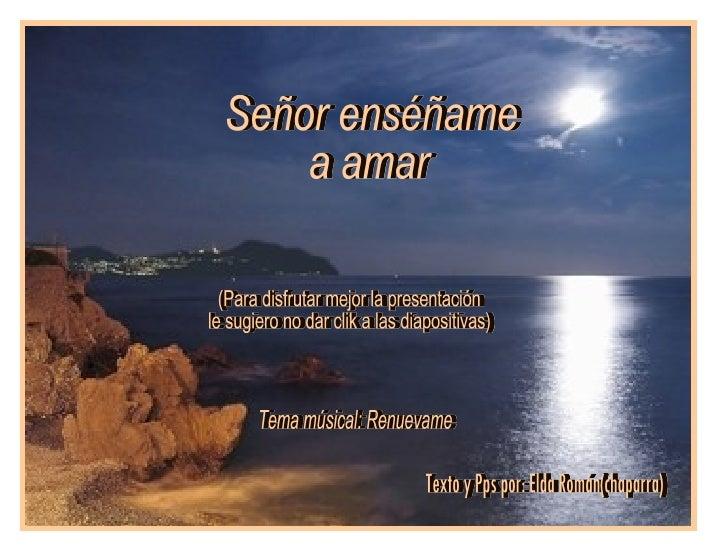 Texto y Pps por: Elda Román(chaparra) Señor enséñame a amar Tema músical: Renuevame (Para disfrutar mejor la presentación ...