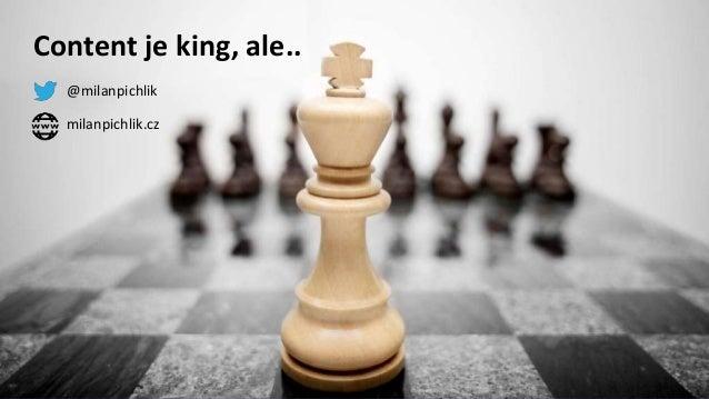 Content je king, ale.. @milanpichlik milanpichlik.cz