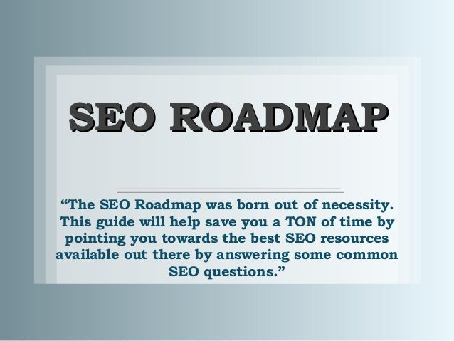 "SEO ROADMAPSEO ROADMAP""The SEO Roadmap was born out of necessity.This guide will help save you a TON of time bypointing yo..."