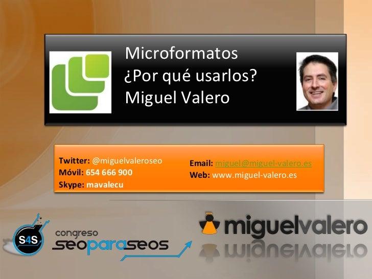 Microformatos               ¿Por qué usarlos?               Miguel ValeroTwitter: @miguelvaleroseo   Email: miguel@miguel-...