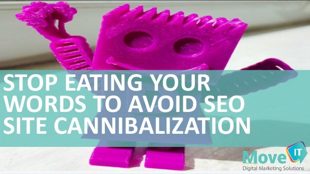 STOP	   EATING	   YOUR	    WORDS	   TO	   AVOID	   SEO	    SITE	   CANNIBALIZATION