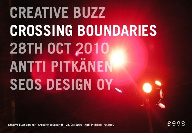 CREATIVE BUZZ CROSSING BOUNDARIES 28TH OCT 2010 ANTTI PITKÄNEN SEOS DESIGN OY Creative Buzz Seminar - Crossing Boundaries ...