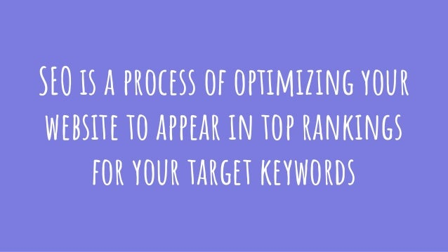 SEO is a process of optimizing your website to appear in top rankings for your target keywords
