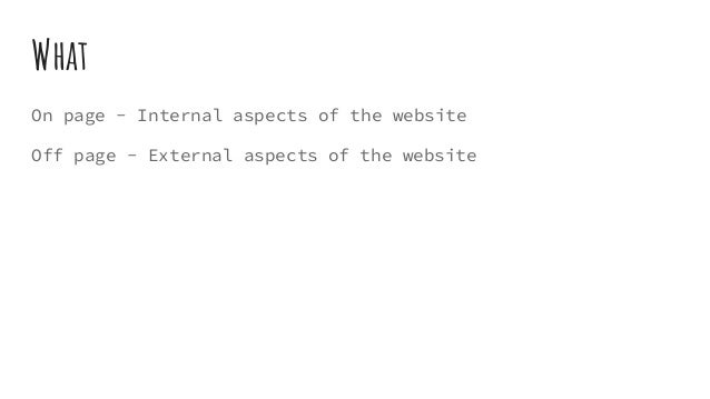 What On page - Internal aspects of the website Off page - External aspects of the website