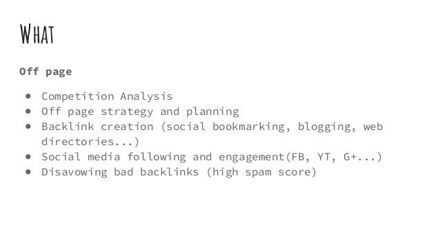 What Off page ● Competition Analysis ● Off page strategy and planning ● Backlink creation (social bookmarking, blogging, w...