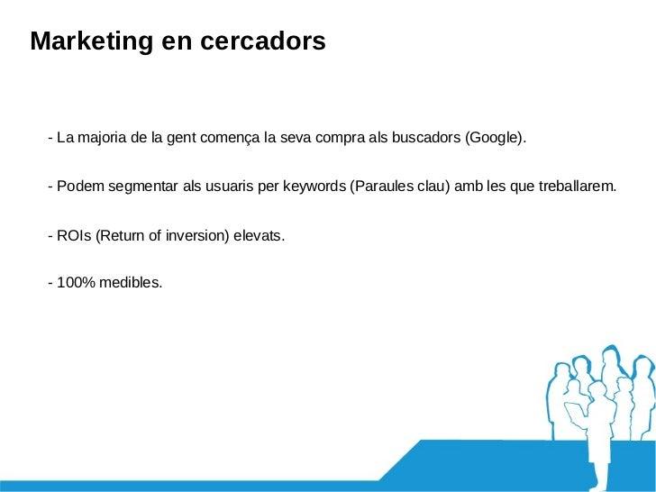 Marketing en cercadors - La majoria de la gent comença la seva compra als buscadors (Google). - Podem segmentar als usuari...