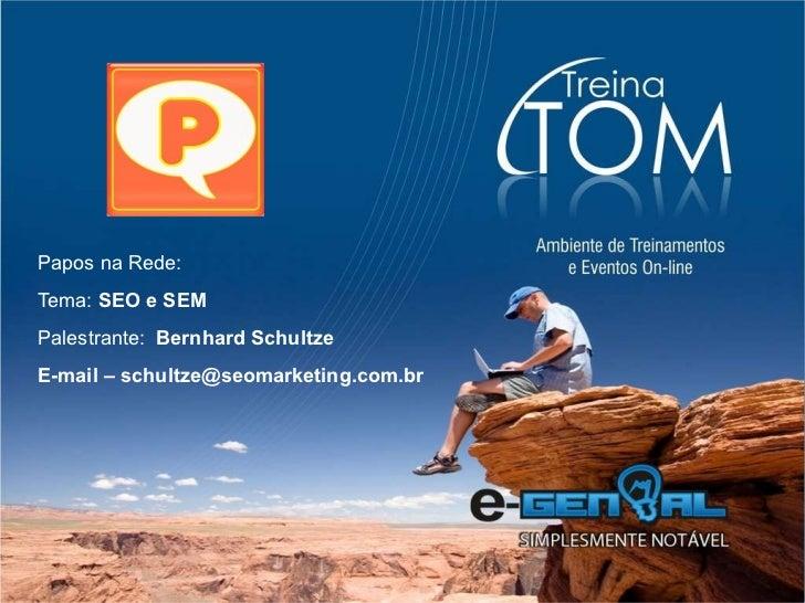 Papos na Rede: Tema:  SEO e SEM Palestrante:  Bernhard Schultze E-mail – schultze@seomarketing.com.br