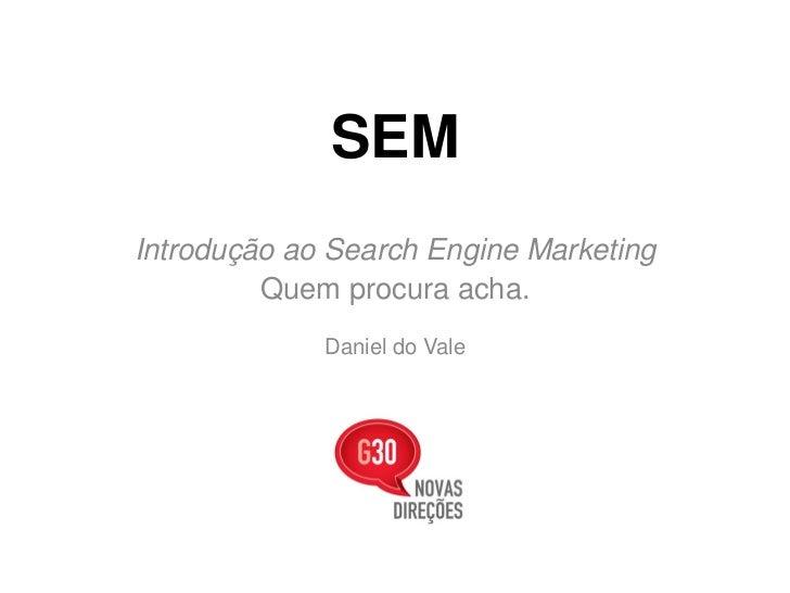 SEMIntrodução ao Search Engine Marketing         Quem procura acha.             Daniel do Vale
