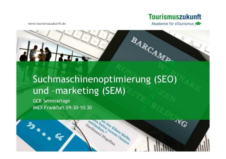 www.tourismuszukunft.de  Suchmaschinenoptimierung (SEO)  und –marketing (SEM)  GCB Seminartage  IMEX Frankfurt 09:30-10:30