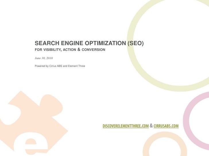 SEARCH ENGINE OPTIMIZATION (SEO) FOR VISIBILITY, ACTION           & CONVERSION June 30, 2010  Powered by Cirrus ABS and El...