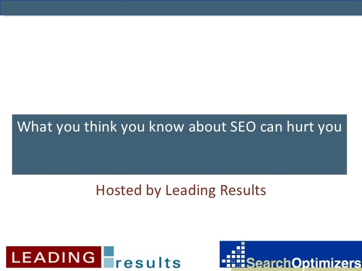 What you think you know about SEO can hurt you Hosted by Leading Results