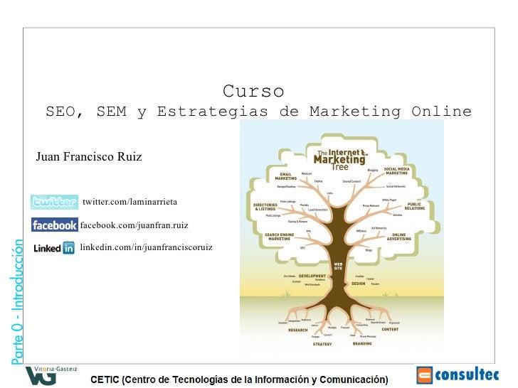 Curso  SEO, SEM y Estrategias de Marketing Online  Juan Francisco Ruiz           twitter.com/laminarrieta         facebook...