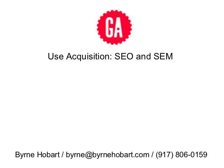 Use Acquisition: SEO and SEM Byrne Hobart / byrne@byrnehobart.com / (917) 806-0159