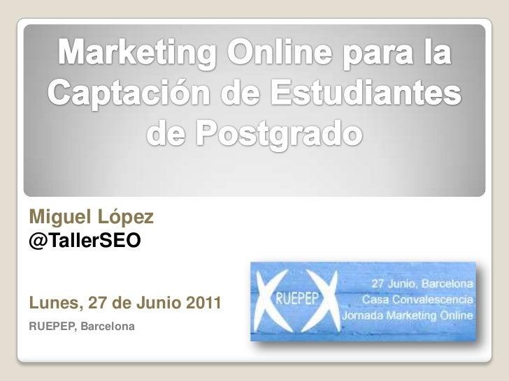 Marketing Online para la Captación de Estudiantes de Postgrado<br />Miguel López @TallerSEO<br />Lunes, 27 de Junio 2011<b...