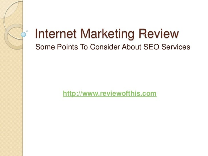 Internet Marketing Review<br />Some Points To Consider About SEO Services<br />http://www.reviewofthis.com<br />