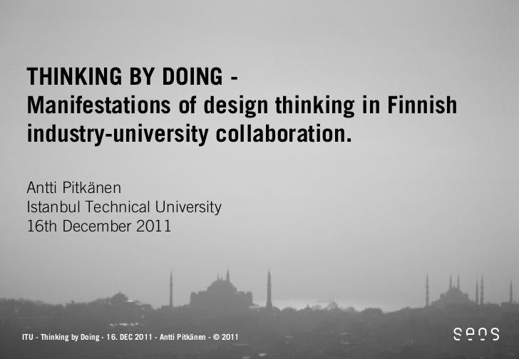 THINKING BY DOING - Manifestations of design thinking in Finnish industry-university collaboration. Antti Pitkänen Istanbu...