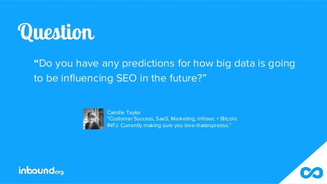 """Question """"Do you have any predictions for how big data is going to be influencing SEO in the future?"""" Camille Taylor """"Cust..."""