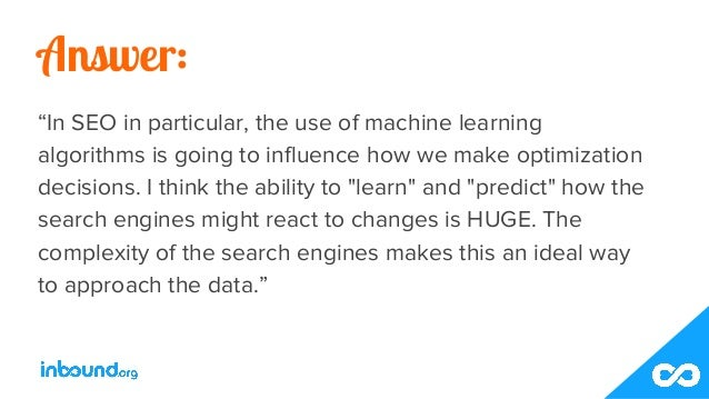 """Answer: """"In SEO in particular, the use of machine learning algorithms is going to influence how we make optimization decis..."""