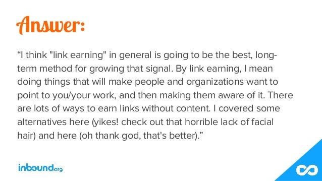 """Answer: """"I think """"link earning"""" in general is going to be the best, long- term method for growing that signal. By link ear..."""