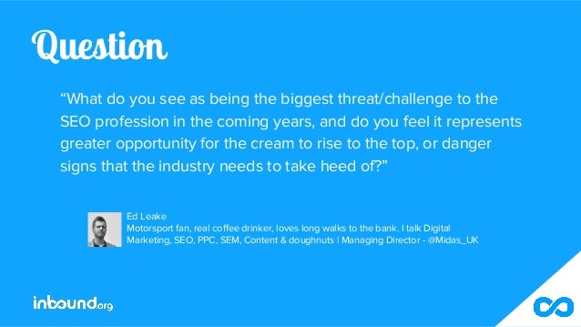"""Question """"What do you see as being the biggest threat/challenge to the SEO profession in the coming years, and do you feel..."""