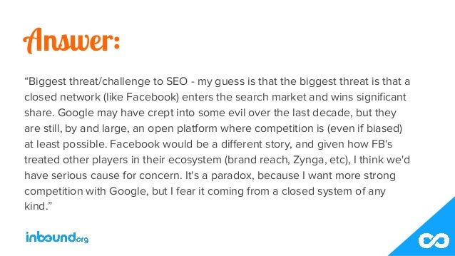 """Answer: """"Biggest threat/challenge to SEO - my guess is that the biggest threat is that a closed network (like Facebook) en..."""